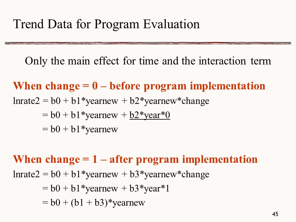 Trend Data for Program Evaluation Only the main effect for time and the interaction term When change = 0 – before program implementation lnrate2 = b0 + b1*yearnew + b2*yearnew*change = b0 + b1*yearnew + b2*year*0 = b0 + b1*yearnew When change = 1 – after program implementation lnrate2 = b0 + b1*yearnew + b3*yearnew*change = b0 + b1*yearnew + b3*year*1 = b0 + (b1 + b3)*yearnew 45