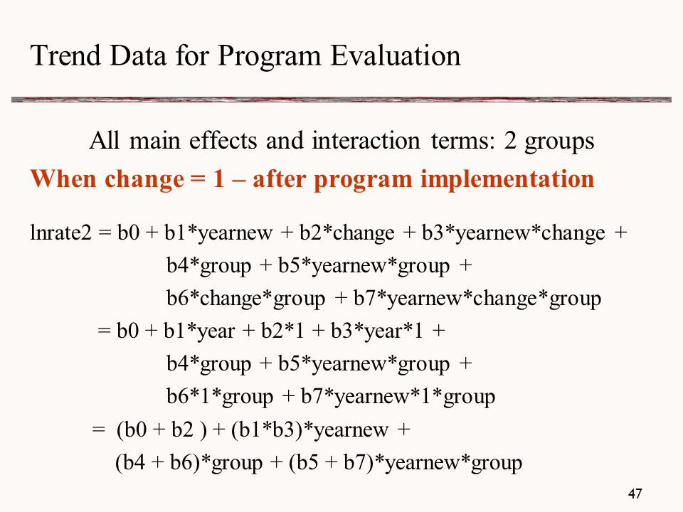 Trend Data for Program Evaluation All main effects and interaction terms: 2 groups When change = 1 – after program implementation lnrate2 = b0 + b1*yearnew + b2*change + b3*yearnew*change + b4*group + b5*yearnew*group + b6*change*group + b7*yearnew*change*group = b0 + b1*year + b2*1 + b3*year*1 + b4*group + b5*yearnew*group + b6*1*group + b7*yearnew*1*group = (b0 + b2 ) + (b1*b3)*yearnew + (b4 + b6)*group + (b5 + b7)*yearnew*group 47
