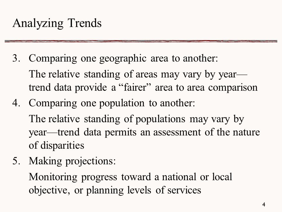 4 Analyzing Trends 3.Comparing one geographic area to another: The relative standing of areas may vary by year— trend data provide a fairer area to area comparison 4.Comparing one population to another: The relative standing of populations may vary by year—trend data permits an assessment of the nature of disparities 5.Making projections: Monitoring progress toward a national or local objective, or planning levels of services