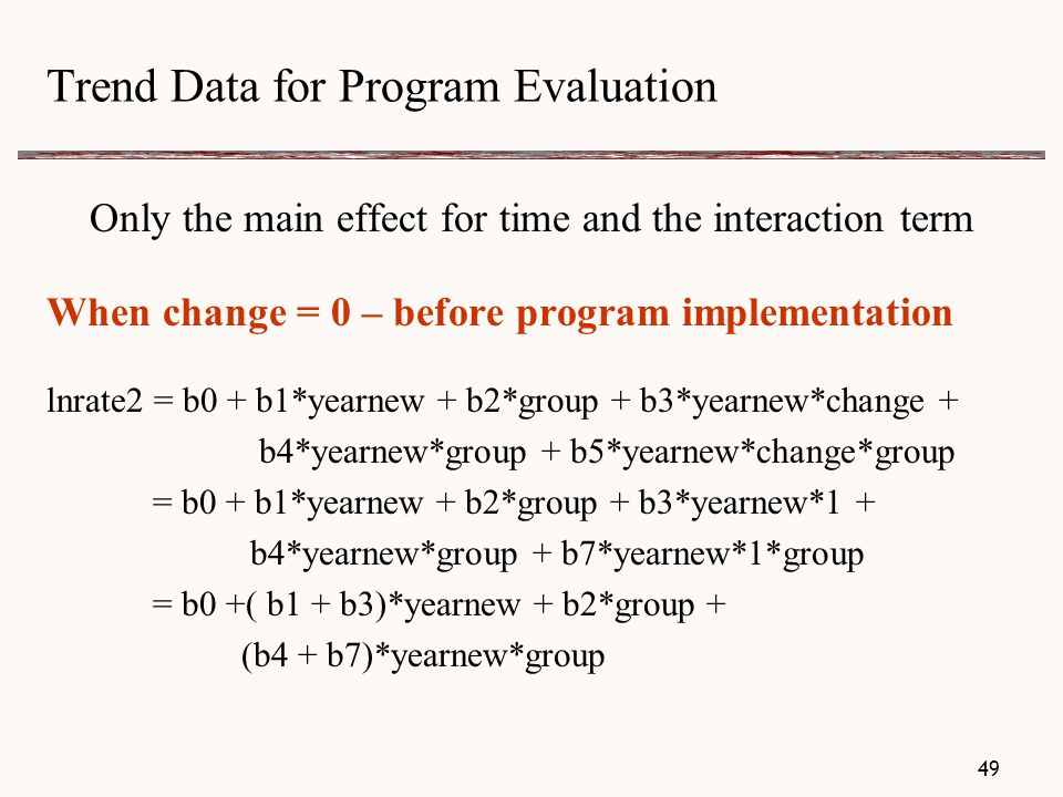 Trend Data for Program Evaluation Only the main effect for time and the interaction term When change = 0 – before program implementation lnrate2 = b0 + b1*yearnew + b2*group + b3*yearnew*change + b4*yearnew*group + b5*yearnew*change*group = b0 + b1*yearnew + b2*group + b3*yearnew*1 + b4*yearnew*group + b7*yearnew*1*group = b0 +( b1 + b3)*yearnew + b2*group + (b4 + b7)*yearnew*group 49
