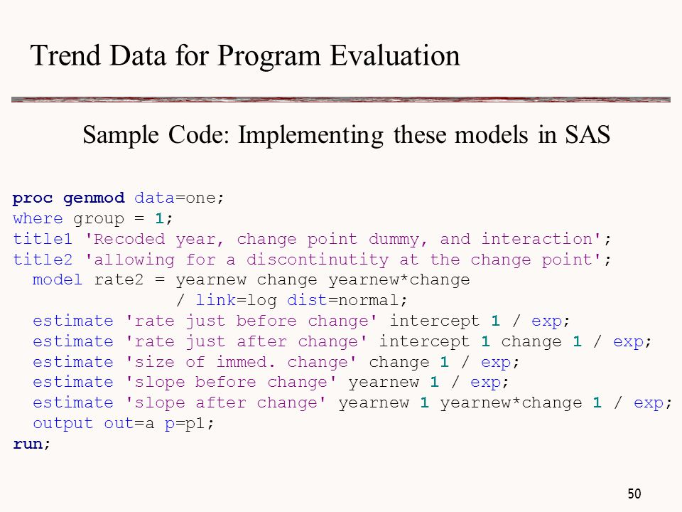 Trend Data for Program Evaluation Sample Code: Implementing these models in SAS proc genmod data=one; where group = 1; title1 Recoded year, change point dummy, and interaction ; title2 allowing for a discontinutity at the change point ; model rate2 = yearnew change yearnew*change / link=log dist=normal; estimate rate just before change intercept 1 / exp; estimate rate just after change intercept 1 change 1 / exp; estimate size of immed.