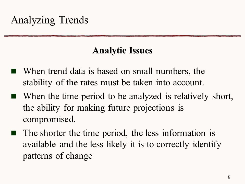 Analyzing Trends Analytic Issues The observed trend might be confounded by changes during the time period:  programs or policies  medical interventions  reporting definitions  demographic composition  reporting accuracy  social / cultural practices 6