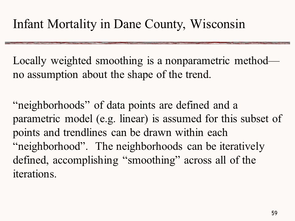 Infant Mortality in Dane County, Wisconsin Locally weighted smoothing is a nonparametric method— no assumption about the shape of the trend.