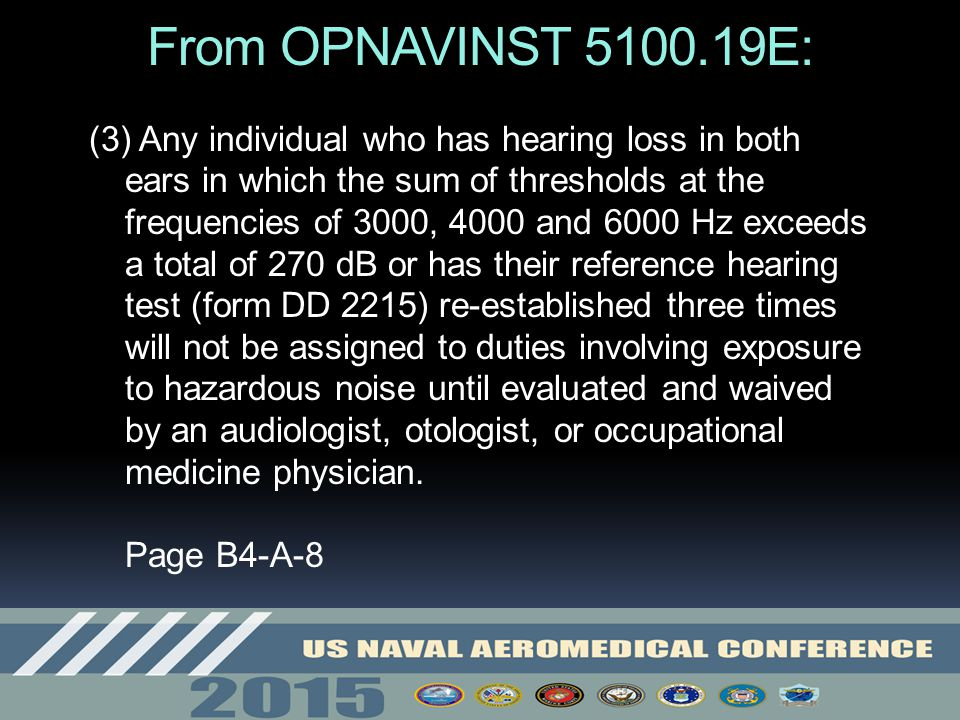 From OPNAVINST 5100.19E: (3) Any individual who has hearing loss in both ears in which the sum of thresholds at the frequencies of 3000, 4000 and 6000