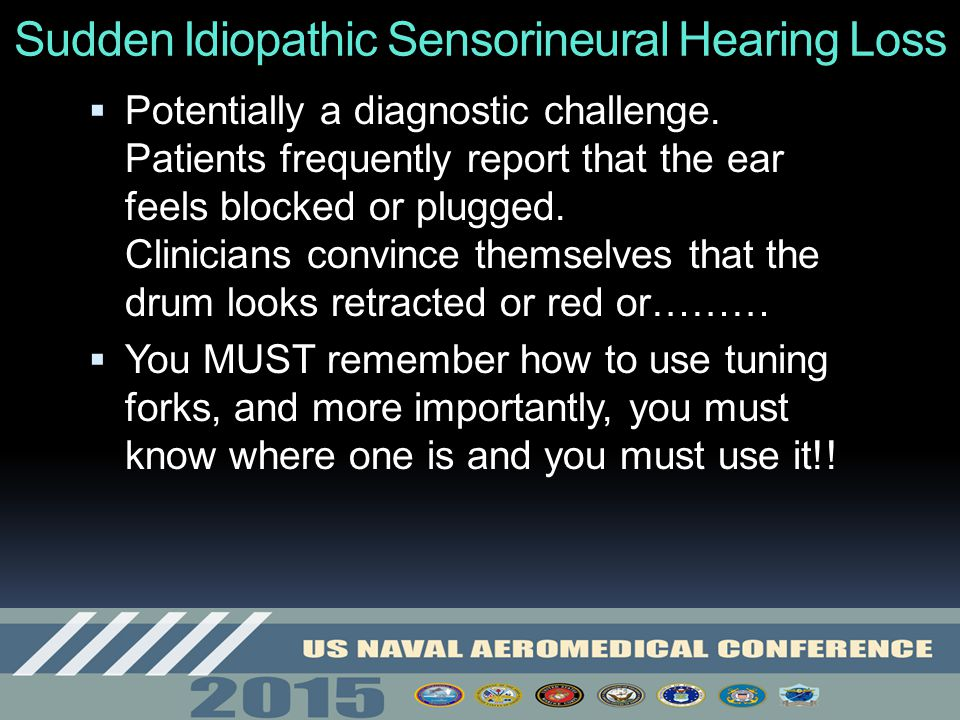 Sudden Idiopathic Sensorineural Hearing Loss  Potentially a diagnostic challenge. Patients frequently report that the ear feels blocked or plugged. C