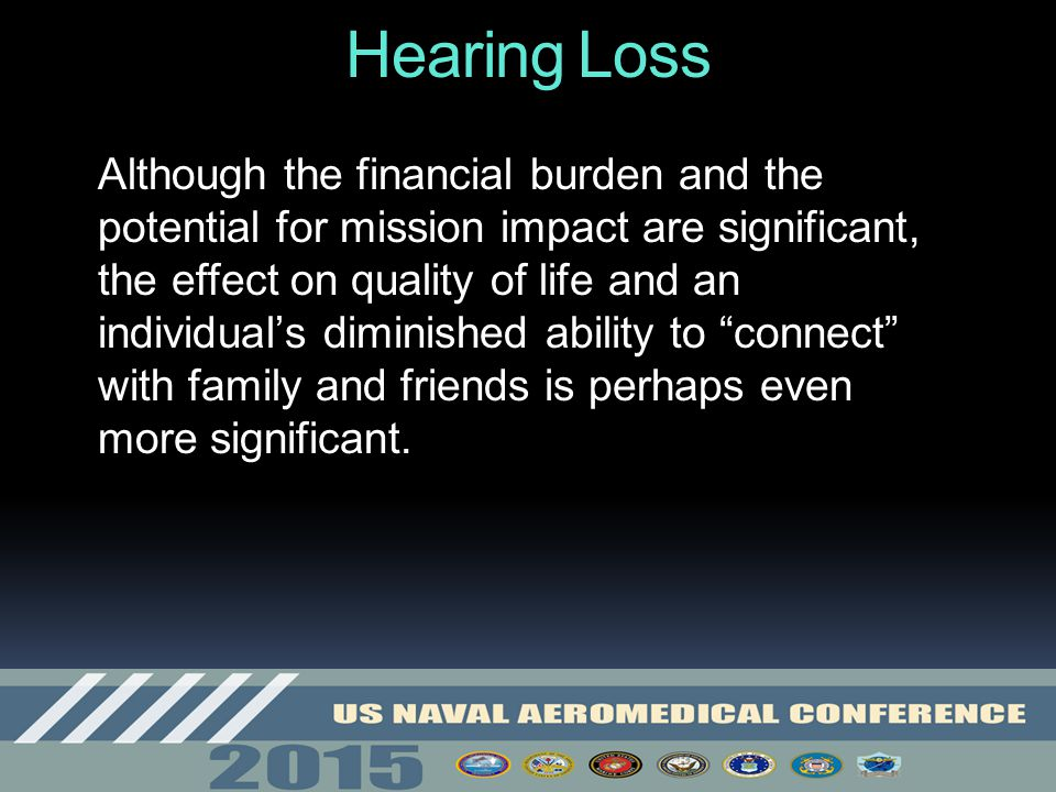 Hearing Loss Although the financial burden and the potential for mission impact are significant, the effect on quality of life and an individual's dim