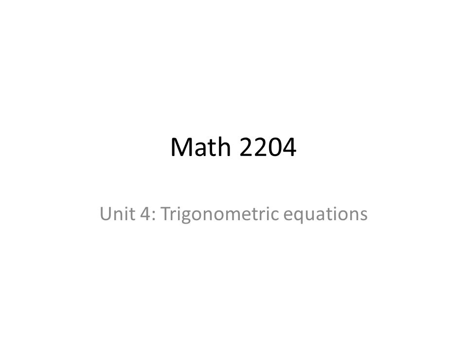 Math 2204 Unit 4: Trigonometric equations