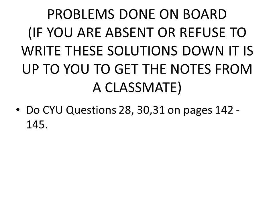 PROBLEMS DONE ON BOARD (IF YOU ARE ABSENT OR REFUSE TO WRITE THESE SOLUTIONS DOWN IT IS UP TO YOU TO GET THE NOTES FROM A CLASSMATE) Do CYU Questions 28, 30,31 on pages 142 - 145.