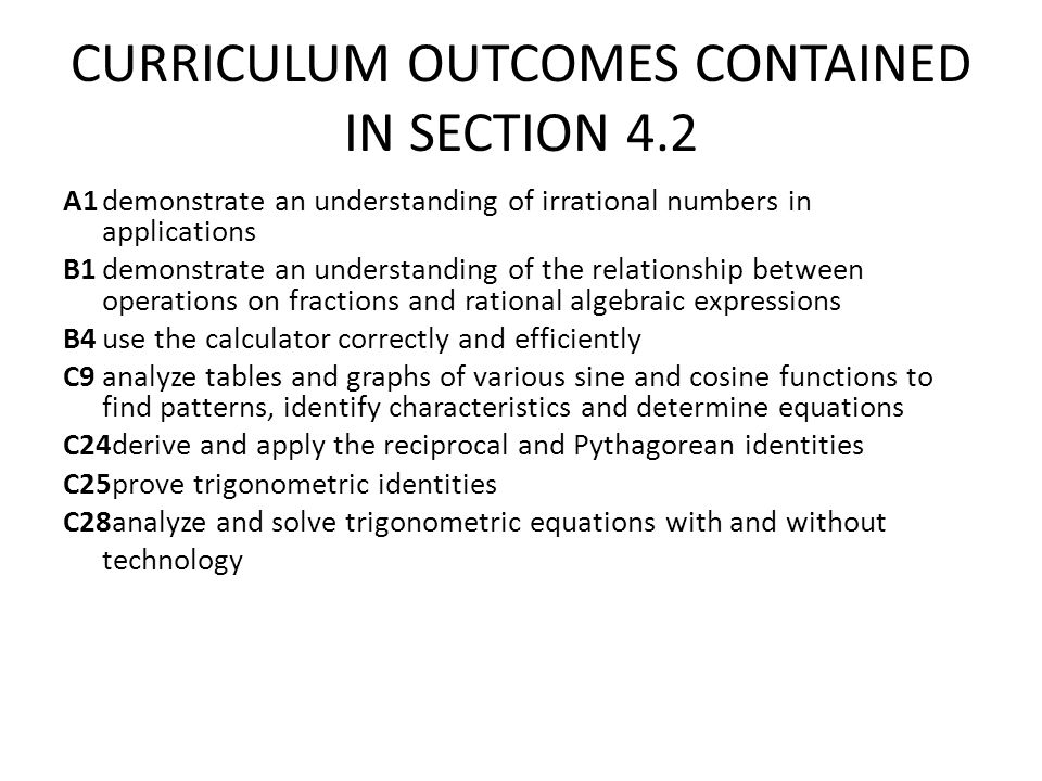 CURRICULUM OUTCOMES CONTAINED IN SECTION 4.2 A1demonstrate an understanding of irrational numbers in applications B1demonstrate an understanding of the relationship between operations on fractions and rational algebraic expressions B4use the calculator correctly and efficiently C9analyze tables and graphs of various sine and cosine functions to find patterns, identify characteristics and determine equations C24derive and apply the reciprocal and Pythagorean identities C25prove trigonometric identities C28analyze and solve trigonometric equations with and without technology