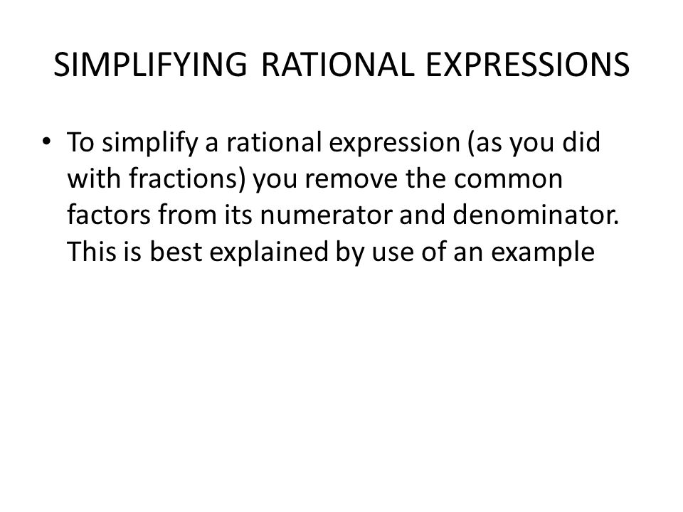 SIMPLIFYING RATIONAL EXPRESSIONS To simplify a rational expression (as you did with fractions) you remove the common factors from its numerator and denominator.