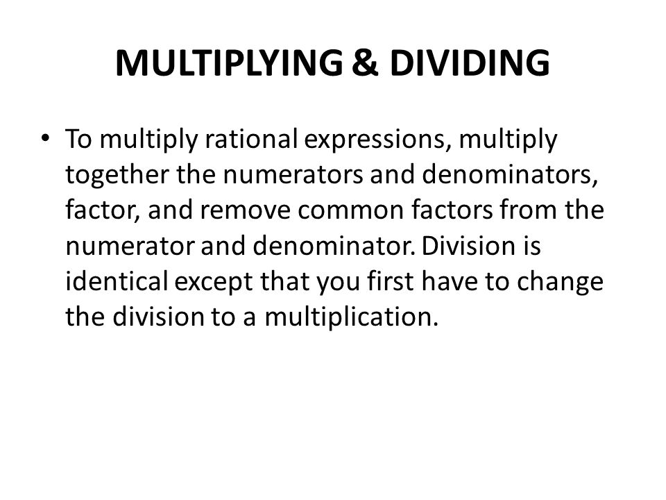 MULTIPLYING & DIVIDING To multiply rational expressions, multiply together the numerators and denominators, factor, and remove common factors from the numerator and denominator.