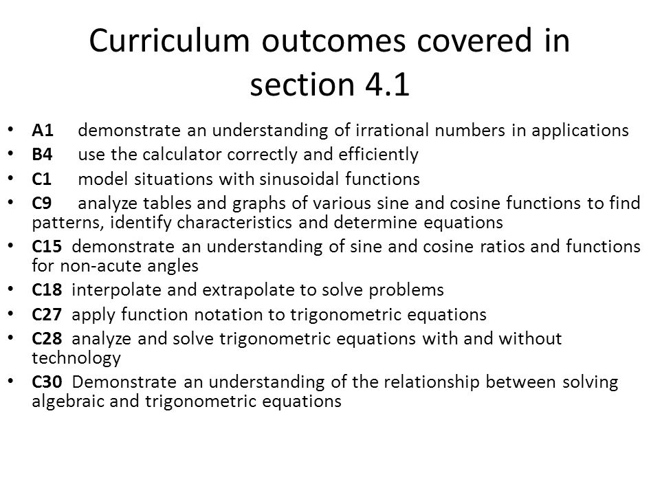 Curriculum outcomes covered in section 4.1 A1 demonstrate an understanding of irrational numbers in applications B4 use the calculator correctly and efficiently C1 model situations with sinusoidal functions C9 analyze tables and graphs of various sine and cosine functions to find patterns, identify characteristics and determine equations C15 demonstrate an understanding of sine and cosine ratios and functions for non-acute angles C18 interpolate and extrapolate to solve problems C27 apply function notation to trigonometric equations C28 analyze and solve trigonometric equations with and without technology C30 Demonstrate an understanding of the relationship between solving algebraic and trigonometric equations