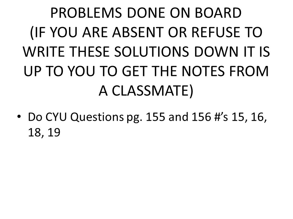 PROBLEMS DONE ON BOARD (IF YOU ARE ABSENT OR REFUSE TO WRITE THESE SOLUTIONS DOWN IT IS UP TO YOU TO GET THE NOTES FROM A CLASSMATE) Do CYU Questions pg.