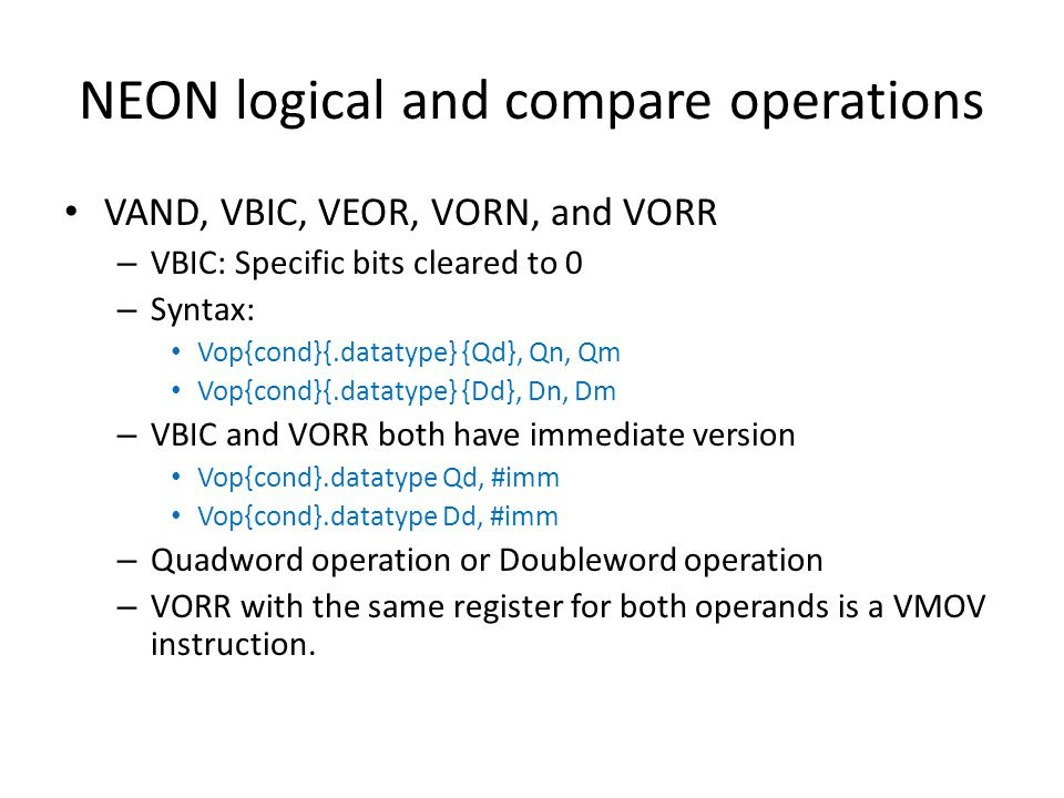 NEON logical and compare operations VAND, VBIC, VEOR, VORN, and VORR – VBIC: Specific bits cleared to 0 – Syntax: Vop{cond}{.datatype} {Qd}, Qn, Qm Vo