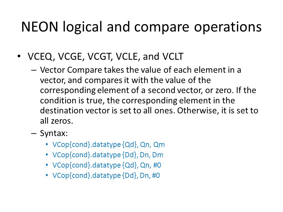 NEON logical and compare operations VCEQ, VCGE, VCGT, VCLE, and VCLT – Vector Compare takes the value of each element in a vector, and compares it wit