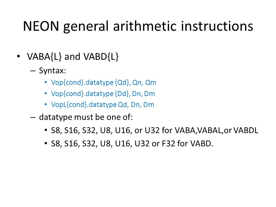 NEON general arithmetic instructions VABA{L} and VABD{L} – Syntax: Vop{cond}.datatype {Qd}, Qn, Qm Vop{cond}.datatype {Dd}, Dn, Dm VopL{cond}.datatype