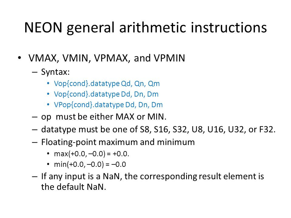 NEON general arithmetic instructions VMAX, VMIN, VPMAX, and VPMIN – Syntax: Vop{cond}.datatype Qd, Qn, Qm Vop{cond}.datatype Dd, Dn, Dm VPop{cond}.dat