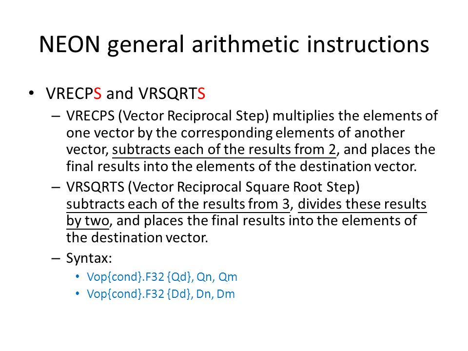 NEON general arithmetic instructions VRECPS and VRSQRTS – VRECPS (Vector Reciprocal Step) multiplies the elements of one vector by the corresponding e