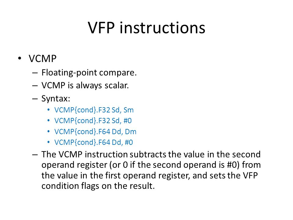 VFP instructions VCMP – Floating-point compare. – VCMP is always scalar. – Syntax: VCMP{cond}.F32 Sd, Sm VCMP{cond}.F32 Sd, #0 VCMP{cond}.F64 Dd, Dm V