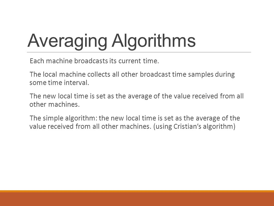 Averaging Algorithms Each machine broadcasts its current time. The local machine collects all other broadcast time samples during some time interval.