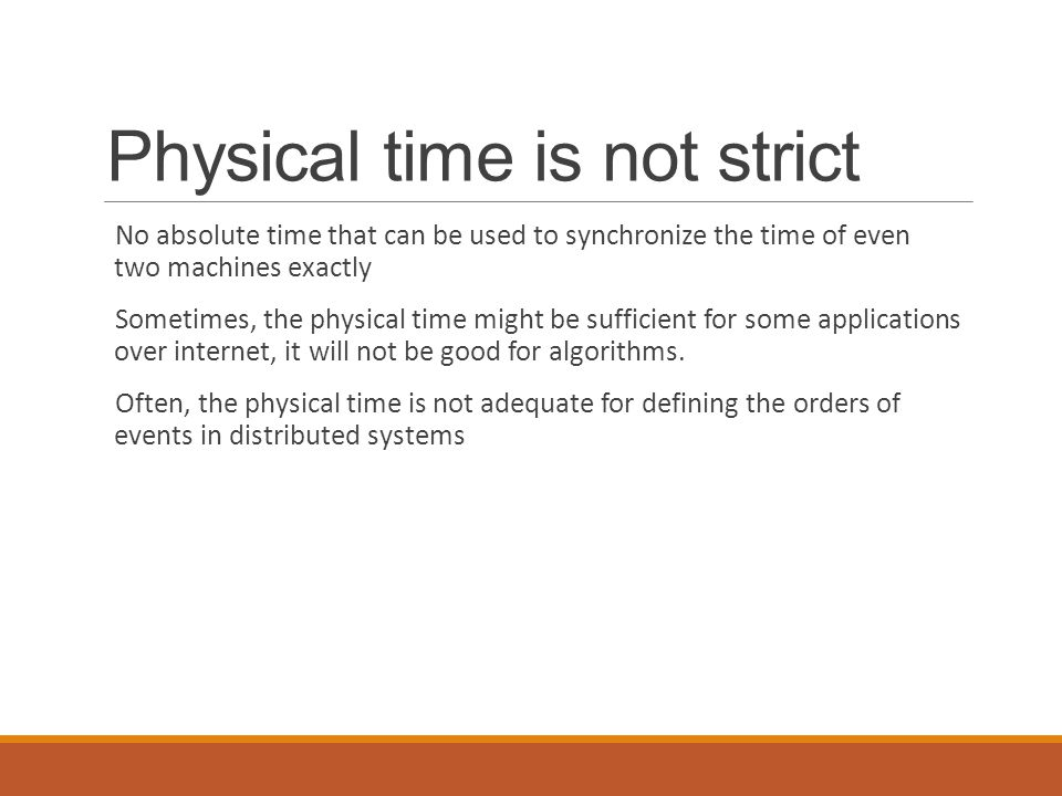 Physical time is not strict No absolute time that can be used to synchronize the time of even two machines exactly Sometimes, the physical time might