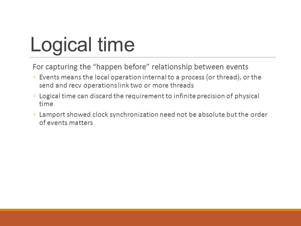 "Logical time For capturing the ""happen before"" relationship between events ◦Events means the local operation internal to a process (or thread), or the"