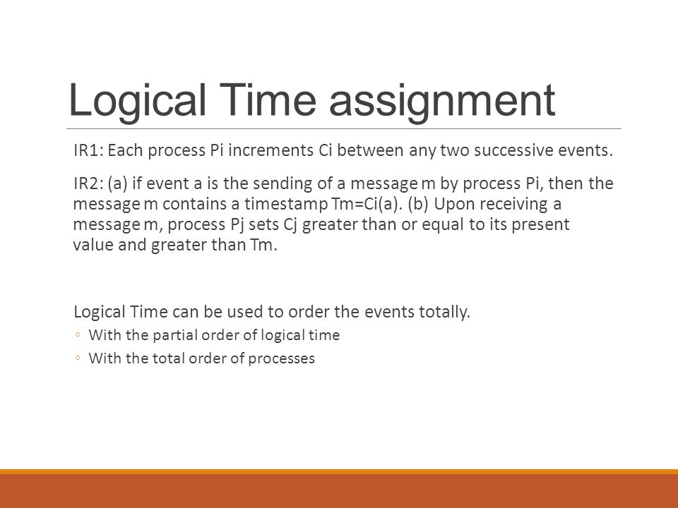 Logical Time assignment IR1: Each process Pi increments Ci between any two successive events. IR2: (a) if event a is the sending of a message m by pro