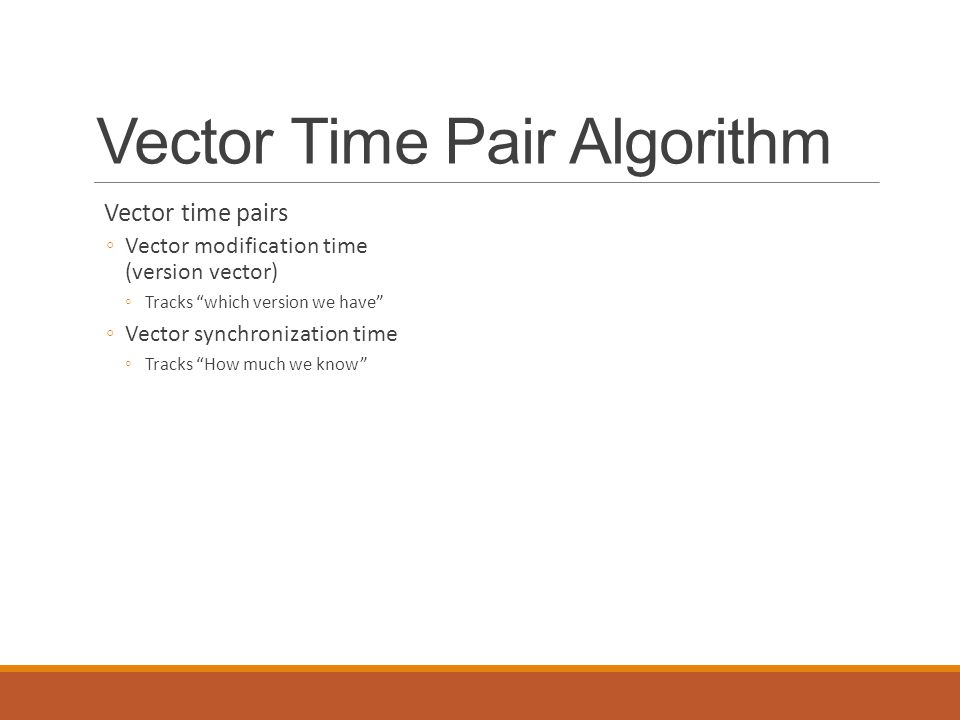 "Vector Time Pair Algorithm Vector time pairs ◦Vector modification time (version vector) ◦Tracks ""which version we have"" ◦Vector synchronization time ◦"
