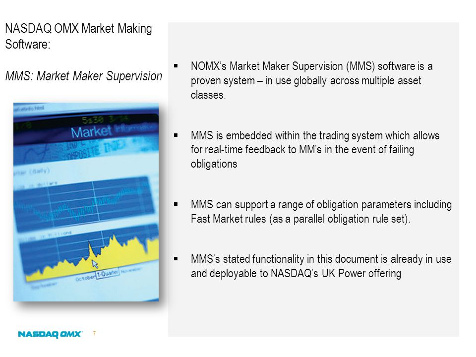  NOMX's Market Maker Supervision (MMS) software is a proven system – in use globally across multiple asset classes.  MMS is embedded within the trad
