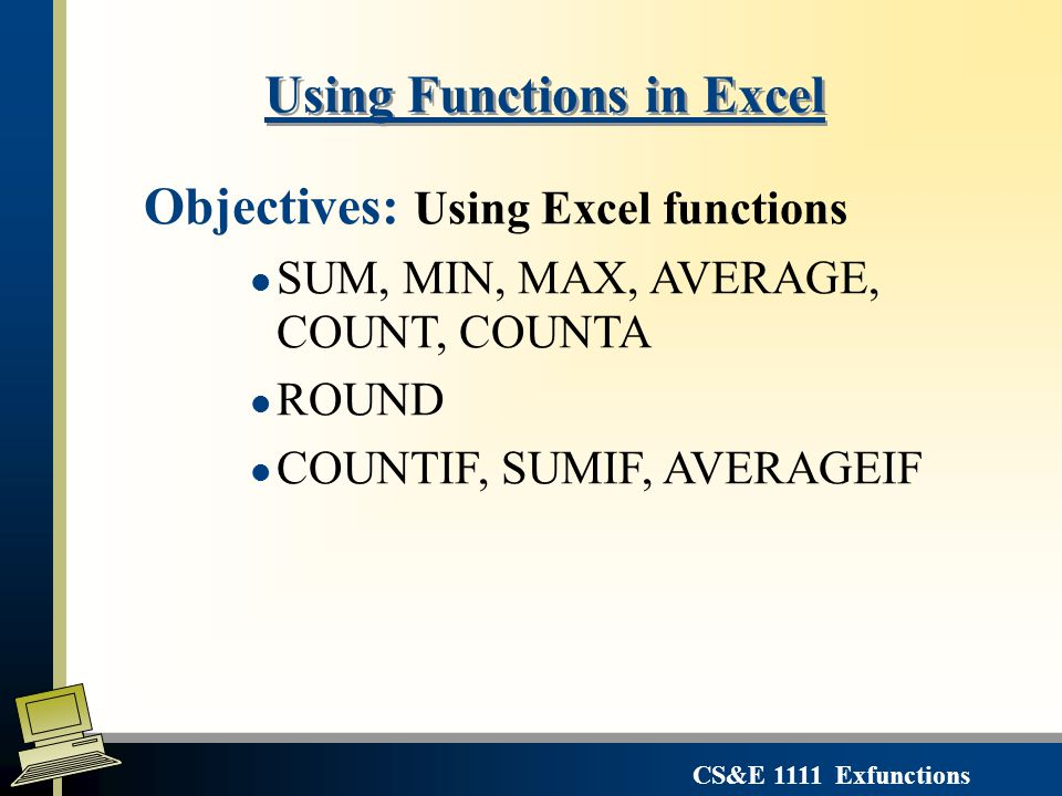 CS&E 1111 Exfunctions Using Functions in Excel Objectives: Using Excel functions l SUM, MIN, MAX, AVERAGE, COUNT, COUNTA l ROUND l COUNTIF, SUMIF, AVERAGEIF