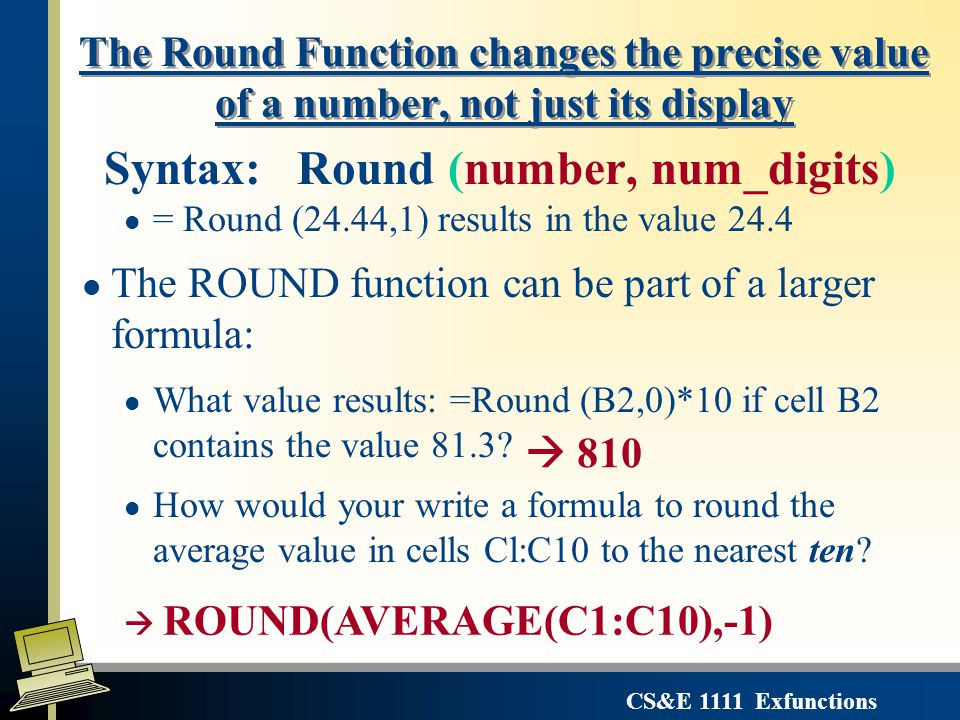 CS&E 1111 Exfunctions Syntax: Round (number, num_digits) l = Round (24.44,1) results in the value 24.4 l The ROUND function can be part of a larger formula: l What value results: =Round (B2,0)*10 if cell B2 contains the value 81.3.