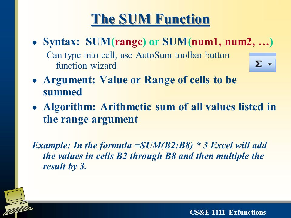 CS&E 1111 Exfunctions The SUM Function l Syntax: SUM(range) or SUM(num1, num2, …) Can type into cell, use AutoSum toolbar button or function wizard l Argument: Value or Range of cells to be summed l Algorithm: Arithmetic sum of all values listed in the range argument Example: In the formula =SUM(B2:B8) * 3 Excel will add the values in cells B2 through B8 and then multiple the result by 3.