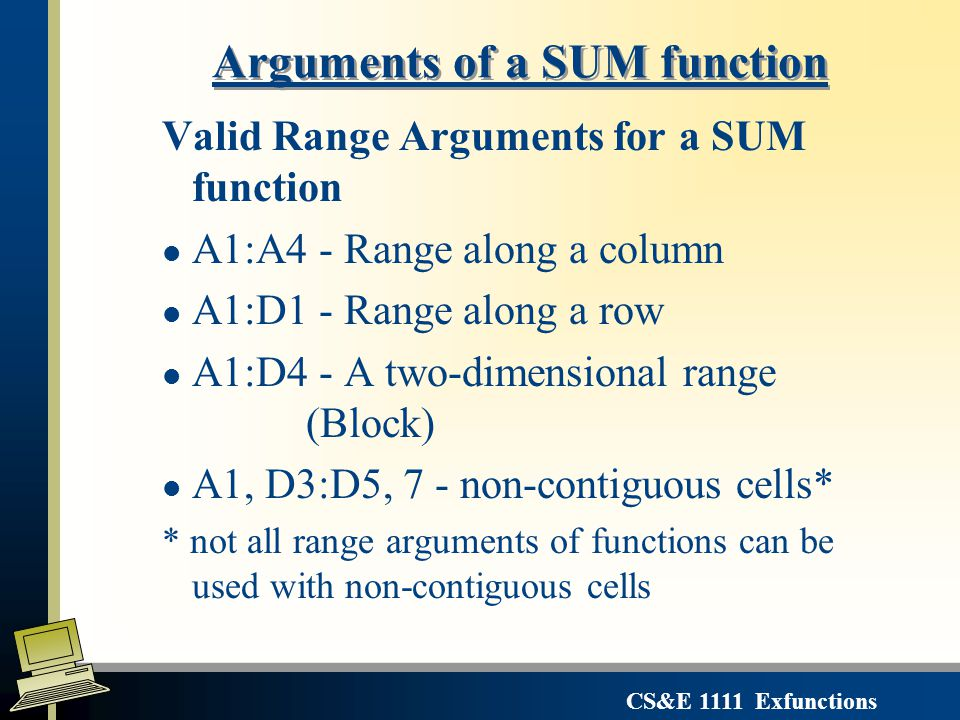 CS&E 1111 Exfunctions Valid Range Arguments for a SUM function l A1:A4 - Range along a column l A1:D1 - Range along a row l A1:D4 - A two-dimensional range (Block) l A1, D3:D5, 7 - non-contiguous cells* * not all range arguments of functions can be used with non-contiguous cells Arguments of a SUM function
