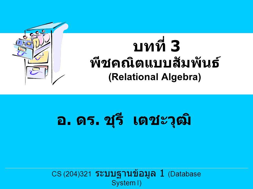 พีชคณิตแบบสัมพันธ์ (Relational Algebra) บทที่ 3 อ. ดร. ชุรี เตชะวุฒิ CS (204)321 ระบบฐานข้อมูล 1 (Database System I)