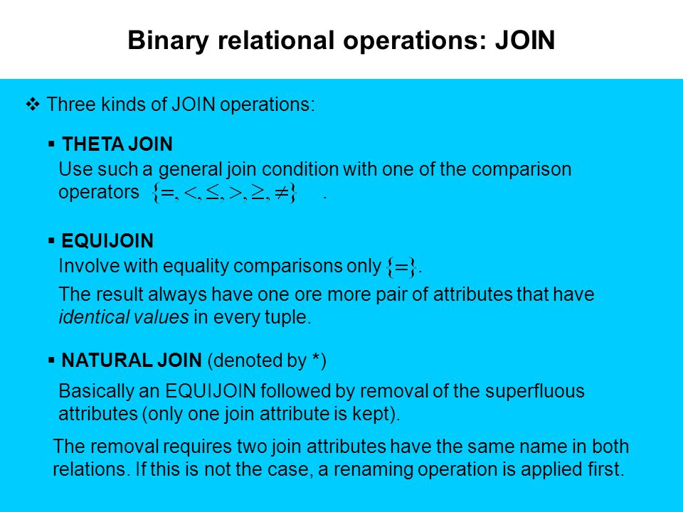Binary relational operations: JOIN  Three kinds of JOIN operations:  THETA JOIN Use such a general join condition with one of the comparison operators.