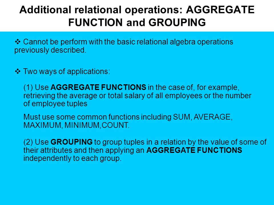 Additional relational operations: AGGREGATE FUNCTION and GROUPING  Cannot be perform with the basic relational algebra operations previously described.