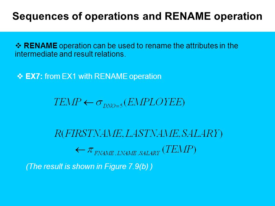 Sequences of operations and RENAME operation  RENAME operation can be used to rename the attributes in the intermediate and result relations.