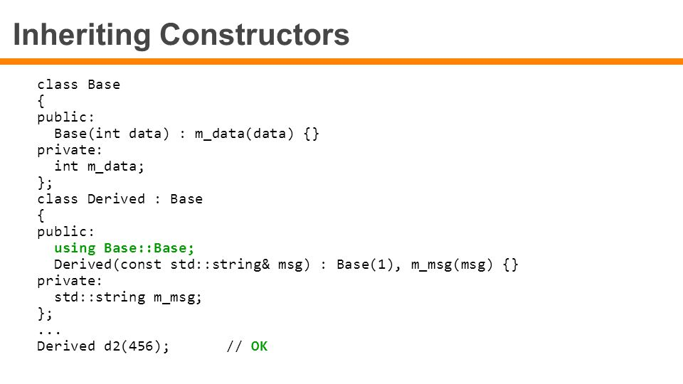 Inheriting Constructors class Base { public: Base(int data) : m_data(data) {} private: int m_data; }; class Derived : Base { public: using Base::Base;