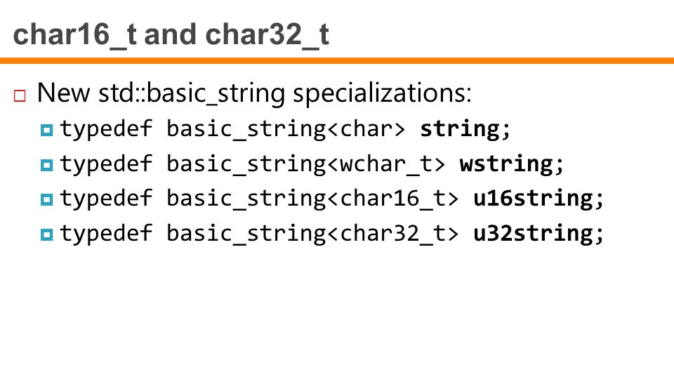 char16_t and char32_t  New std::basic_string specializations:  typedef basic_string string;  typedef basic_string wstring;  typedef basic_string u16string;  typedef basic_string u32string;