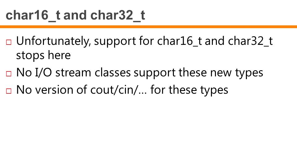 char16_t and char32_t  Unfortunately, support for char16_t and char32_t stops here  No I/O stream classes support these new types  No version of co