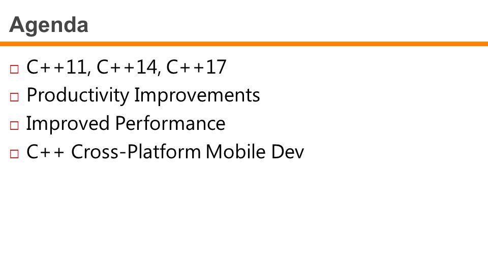 Agenda  C++11, C++14, C++17  Productivity Improvements  Improved Performance  C++ Cross-Platform Mobile Dev
