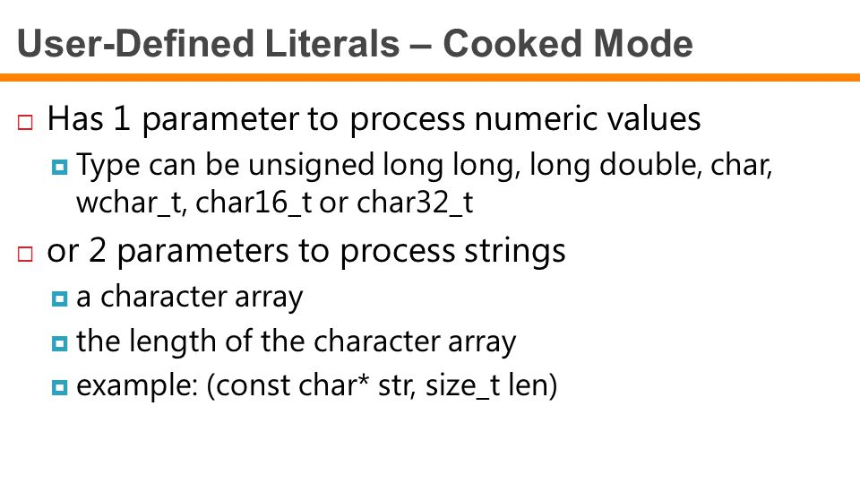 User-Defined Literals – Cooked Mode  Has 1 parameter to process numeric values  Type can be unsigned long long, long double, char, wchar_t, char16_t