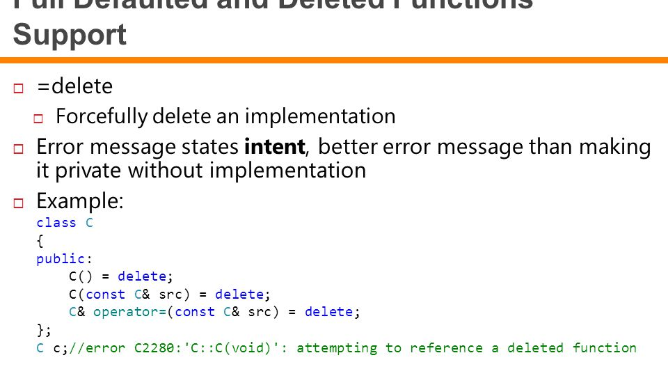 Full Defaulted and Deleted Functions Support  =delete  Forcefully delete an implementation  Error message states intent, better error message than