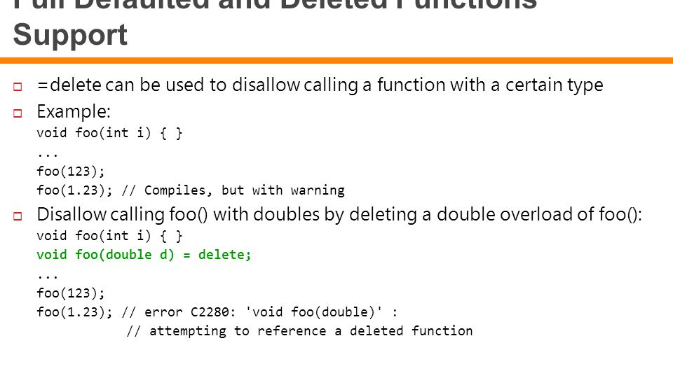 Full Defaulted and Deleted Functions Support  =delete can be used to disallow calling a function with a certain type  Example: void foo(int i) { }..