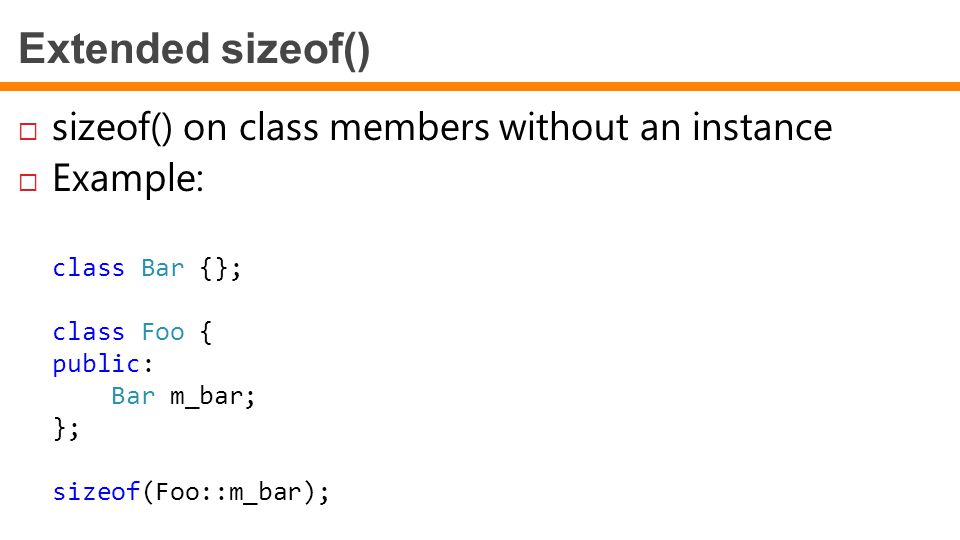 Extended sizeof()  sizeof() on class members without an instance  Example: class Bar {}; class Foo { public: Bar m_bar; }; sizeof(Foo::m_bar);