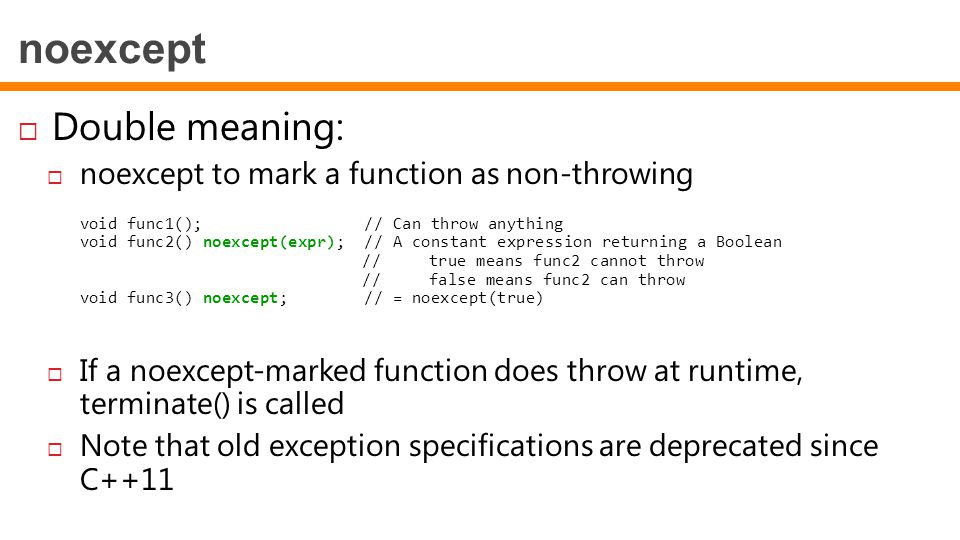 noexcept  Double meaning:  noexcept to mark a function as non-throwing void func1(); // Can throw anything void func2() noexcept(expr); // A constant expression returning a Boolean // true means func2 cannot throw // false means func2 can throw void func3() noexcept; // = noexcept(true)  If a noexcept-marked function does throw at runtime, terminate() is called  Note that old exception specifications are deprecated since C++11