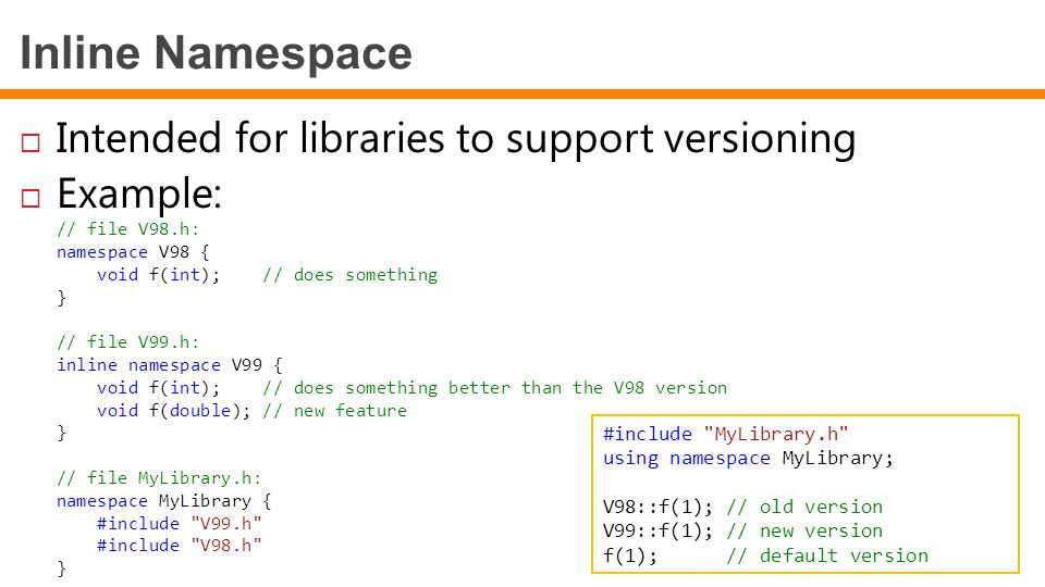 Inline Namespace  Intended for libraries to support versioning  Example: // file V98.h: namespace V98 { void f(int); // does something } // file V99