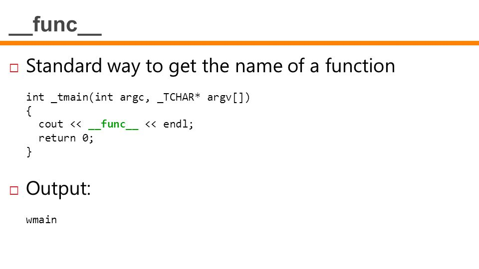 __func__  Standard way to get the name of a function int _tmain(int argc, _TCHAR* argv[]) { cout << __func__ << endl; return 0; }  Output: wmain