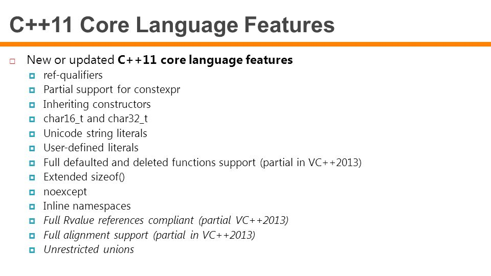 C++11 Core Language Features  New or updated C++11 core language features  ref-qualifiers  Partial support for constexpr  Inheriting constructors  char16_t and char32_t  Unicode string literals  User-defined literals  Full defaulted and deleted functions support (partial in VC++2013)  Extended sizeof()  noexcept  Inline namespaces  Full Rvalue references compliant (partial VC++2013)  Full alignment support (partial in VC++2013)  Unrestricted unions