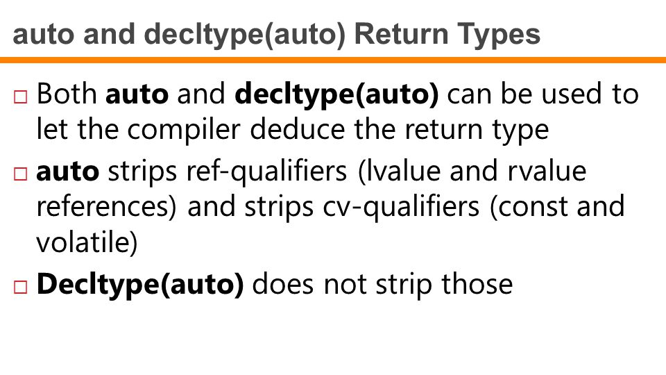 auto and decltype(auto) Return Types  Both auto and decltype(auto) can be used to let the compiler deduce the return type  auto strips ref-qualifiers (lvalue and rvalue references) and strips cv-qualifiers (const and volatile)  Decltype(auto) does not strip those
